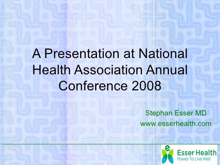 A Presentation at NationalHealth Association Annual    Conference 2008                   Stephan Esser MD                 ...