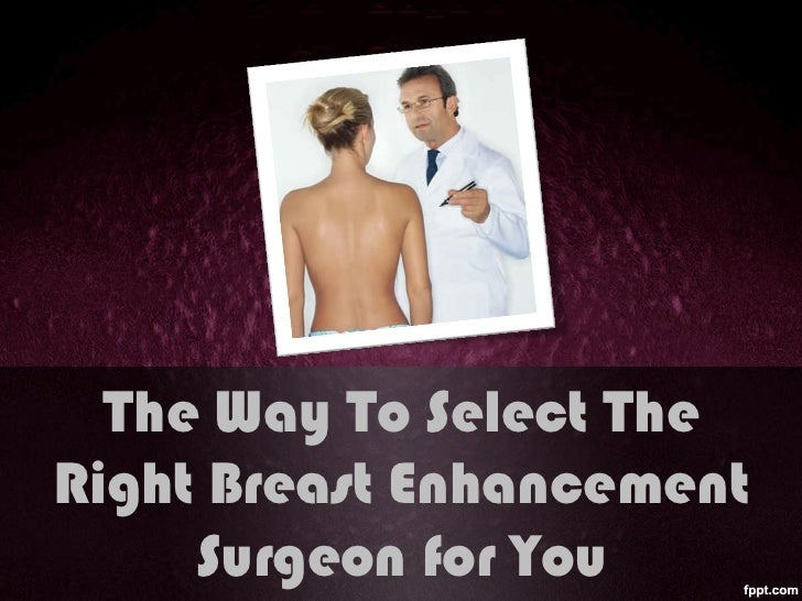 The way to select the right breast enhancement surgeon for you