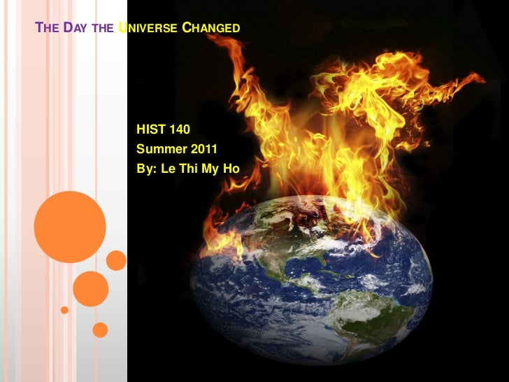 The Day the Universe Changed <br />HIST 140<br />Summer 2011<br />By: Le Thi My Ho<br />