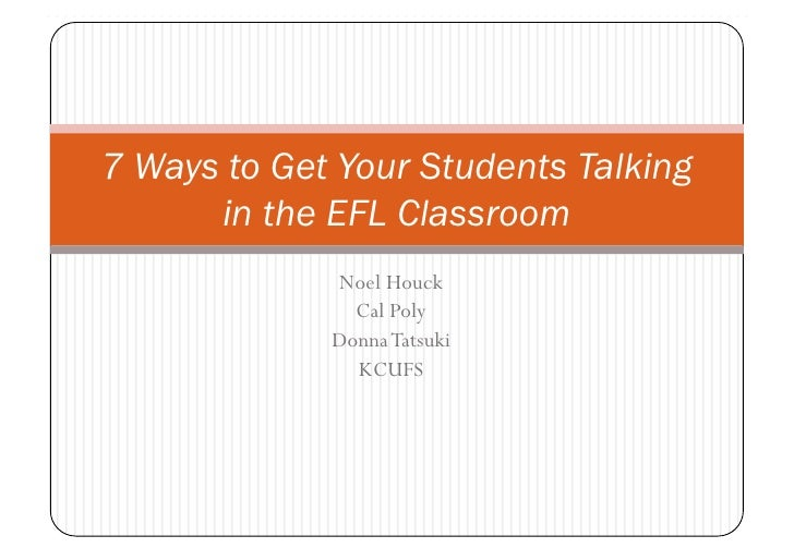 7 Ways to Get Your Students Talking      in the EFL Classroom             Noel Houck               Cal Poly             Do...