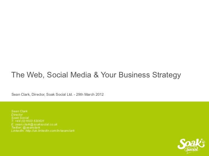 The Web, Social Media & Your Business Strategy     Sean Clark, Director, Soak Social Ltd. - 29th March 2012     Sean Clark...