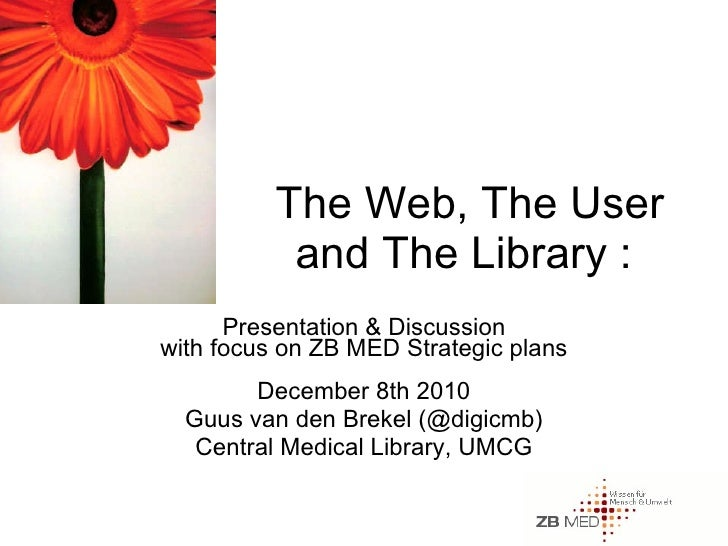 The Web, The User and The Library :  Presentation & Discussion with focus on ZB MED Strategic plans December 8th 2010 Guus...