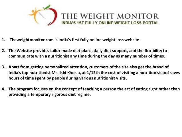 1. Theweightmonitor.com is Indias first fully online weight loss website.2. The Website provides tailor made diet plans, d...