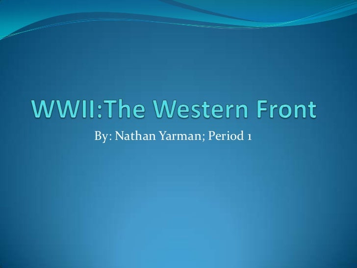 WWII:The Western Front<br />By: Nathan Yarman; Period 1<br />