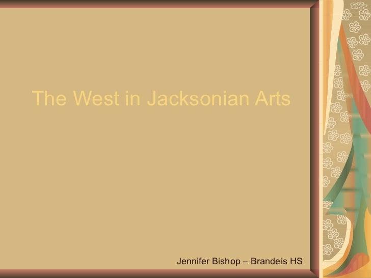 The West in Jacksonian Arts Jennifer Bishop – Brandeis HS