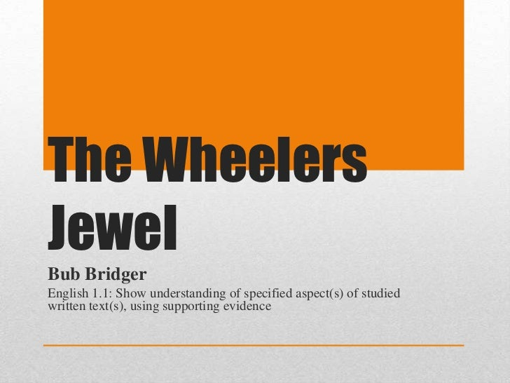 The WheelersJewelBub BridgerEnglish 1.1: Show understanding of specified aspect(s) of studiedwritten text(s), using suppor...