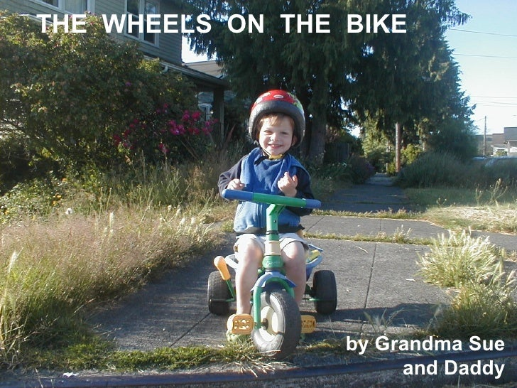 THE WHEELS ON THE BIKE                       by Grandma Sue                        and Daddy