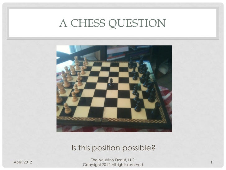 A CHESS QUESTION               Is this position possible?                     The Neutrino Donut, LLCApril, 2012          ...