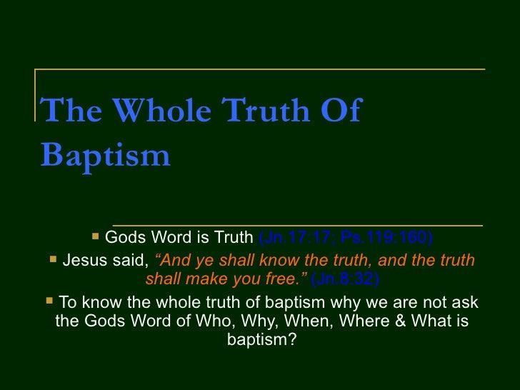"The Whole Truth Of Baptism <ul><li>Gods Word is Truth  (Jn.17:17; Ps.119:160) </li></ul><ul><li>Jesus said,  ""And ye shall..."