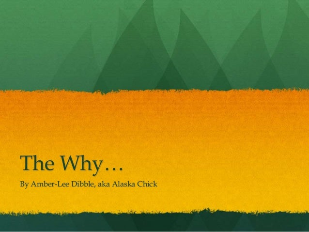The Why… By Amber-Lee Dibble, aka Alaska Chick