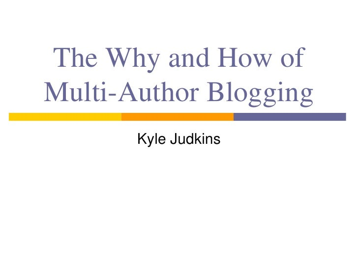 The Why and How ofMulti-Author Blogging       Kyle Judkins