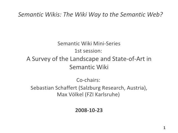 Semantic Wiki Mini-Series 1st session:  A Survey of the Landscape and State-of-Art in Semantic Wiki Co-chairs:  Sebastian ...