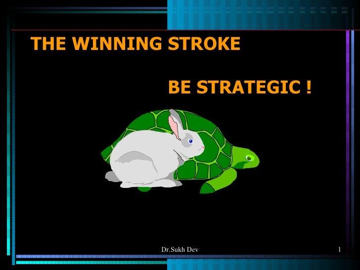 THE WINNING STROKE   BE STRATEGIC ! Dr.Sukh Dev