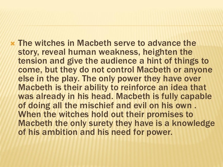 macbeths ambition his only weakness At the beginning of the play macbeth is seen as a courageous soldier who is loyal to the king but is corrupted from the witches prophecies and by his and lady macbeth's ambition this is because of the weakness of macbeth's character and the strong power of lady macbeth and how she is easily able to influence him.