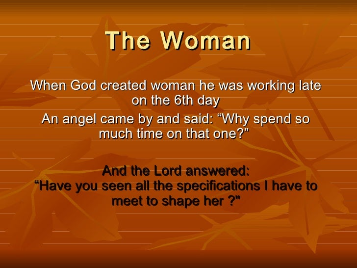 "The WomanWhen God created woman he was working late              on the 6th day An angel came by and said: ""Why spend so  ..."