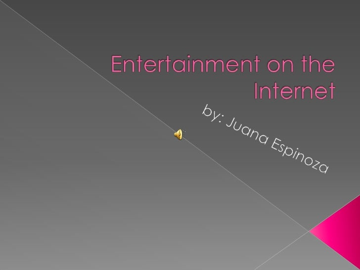 Entertainment on the Internet<br />by: Juana Espinoza<br />