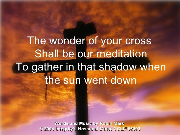 Words and Music by Robin Mark  ©  2004 Integrity's Hosanna! Music  CCLI# 58893 The wonder of your cross  Shall be our medi...