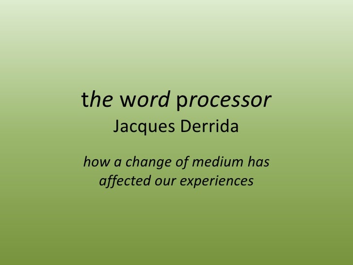 the word processorJacques Derrida<br />how a change of medium has  affected our experiences<br />