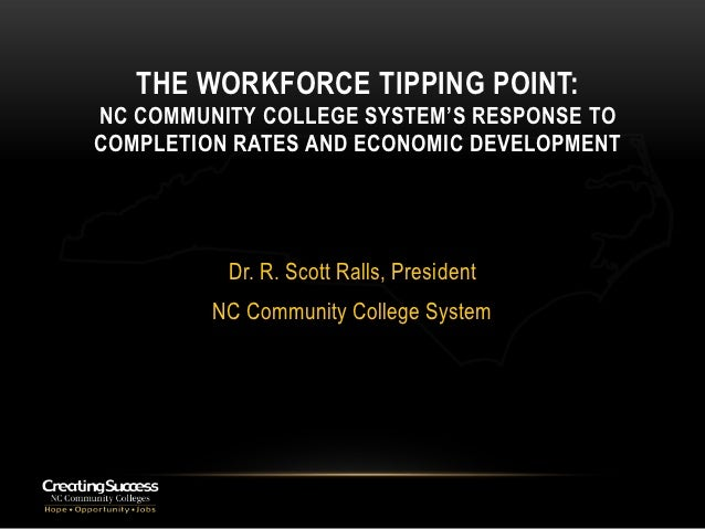 THE WORKFORCE TIPPING POINT:NC COMMUNITY COLLEGE SYSTEM'S RESPONSE TOCOMPLETION RATES AND ECONOMIC DEVELOPMENT          Dr...
