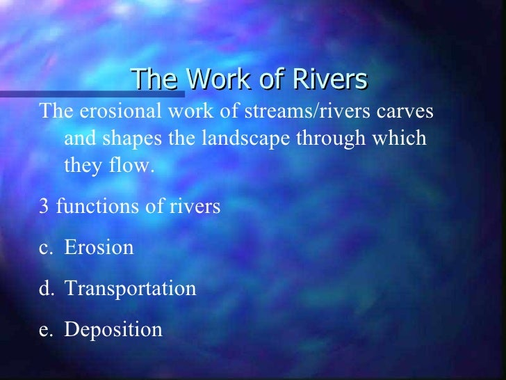 The Work of Rivers <ul><li>The erosional work of streams/rivers carves and shapes the landscape through which they flow. <...