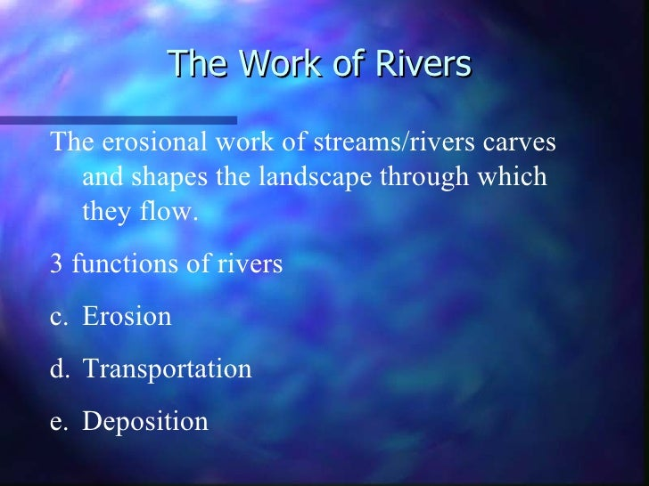 The Work of RiversThe erosional work of streams/rivers carves  and shapes the landscape through which  they flow.3 functio...