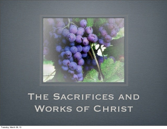 The Sacrifices and                         Works of ChristTuesday, March 26, 13