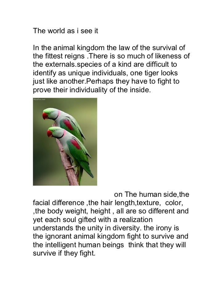 The world as i see itIn the animal kingdom the law of the survival ofthe fittest reigns .There is so much of likeness ofth...