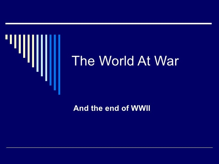 The World At WarAnd the end of WWII