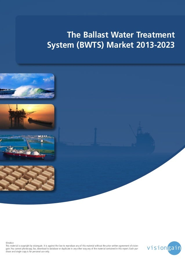 The Ballast Water Treatment System (BWTS) Market 2013-2023  ©notice This material is copyright by visiongain. It is agains...