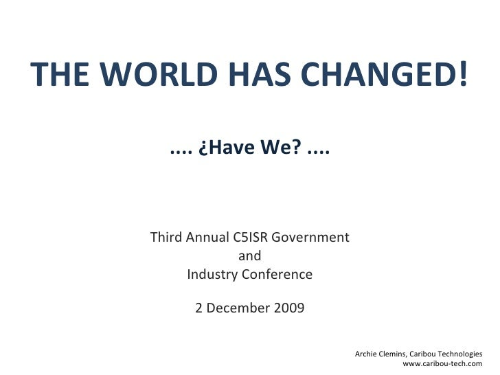THE WORLD HAS CHANGED! Third Annual C5ISR Government and  Industry Conference 2 December 2009 Archie Clemins, Caribou Tech...