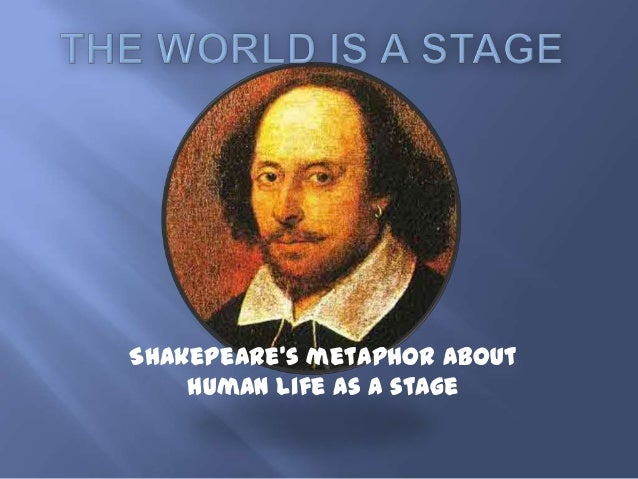 Shakepeare's metaphor about    human life as a stage