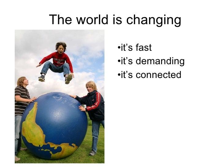 The world is changing <ul><li>it's fast </li></ul><ul><li>it's demanding </li></ul><ul><li>it's connected </li></ul>