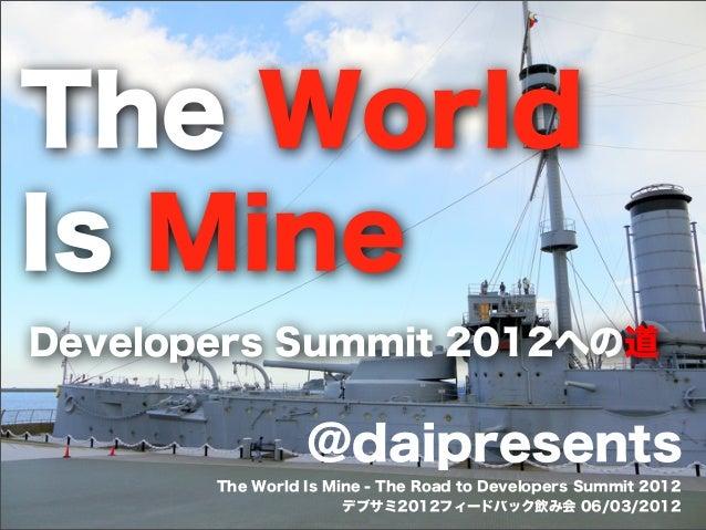 The World Is Mine Developers Summit 2012への道  @daipresents The World Is Mine - The Road to Developers Summit 2012 デブサミ2012フ...