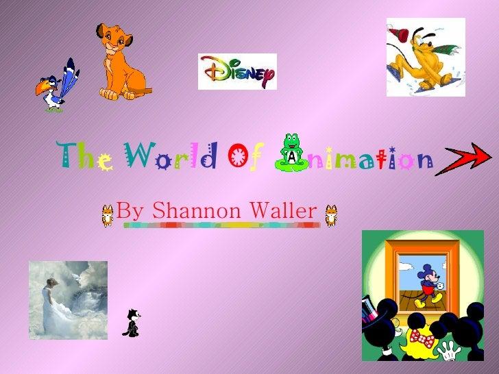 T h e   W o r l d   O f  n i m a t i o n   By Shannon Waller
