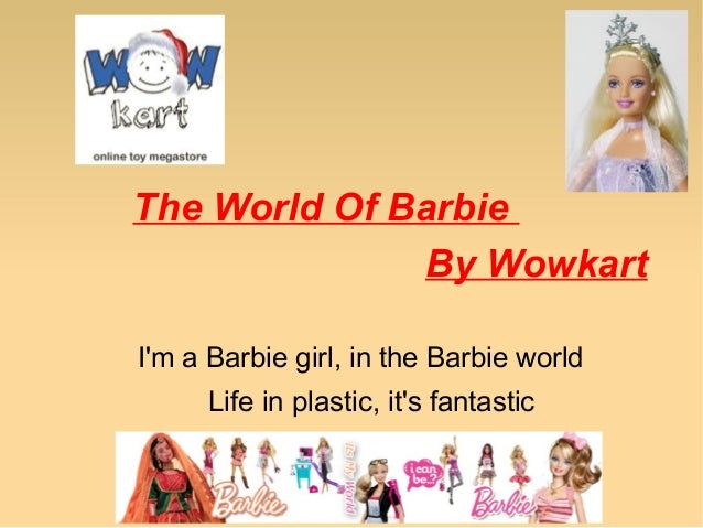The World Of Barbie By Wowkart I'm a Barbie girl, in the Barbie world Life in plastic, it's fantastic