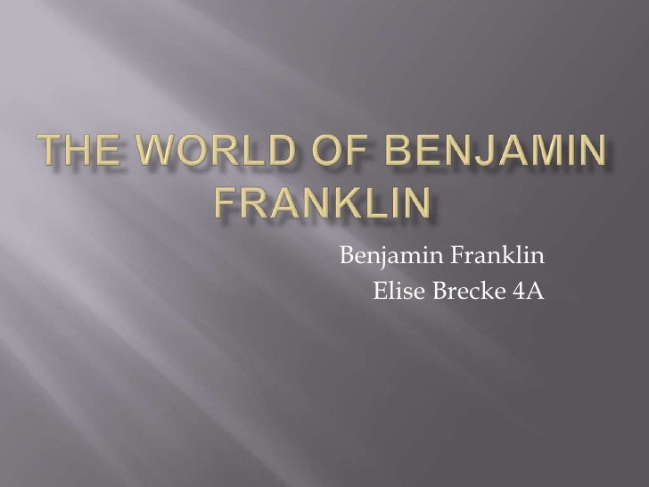 The world of Benjamin Franklin<br />Benjamin Franklin<br />Elise Brecke 4A<br />