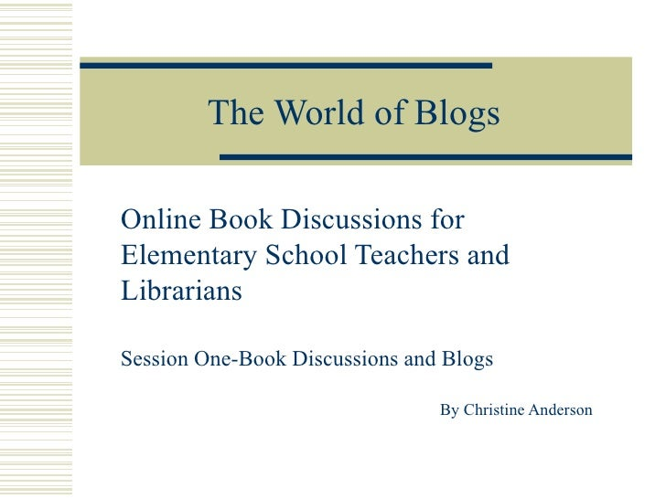 The World of Blogs Online Book Discussions for Elementary School Teachers and Librarians Session One-Book Discussions and ...