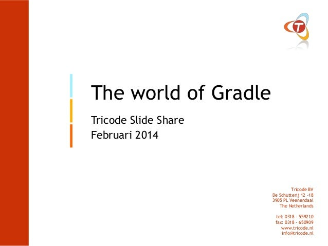 The world of Gradle Tricode Slide Share Februari 2014  Tricode BV De Schutterij 12 -18 3905 PL Veenendaal The Netherlands ...