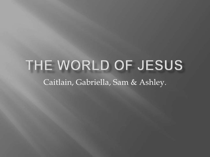 The World of Jesus<br />Caitlain, Gabriella, Sam & Ashley.<br />