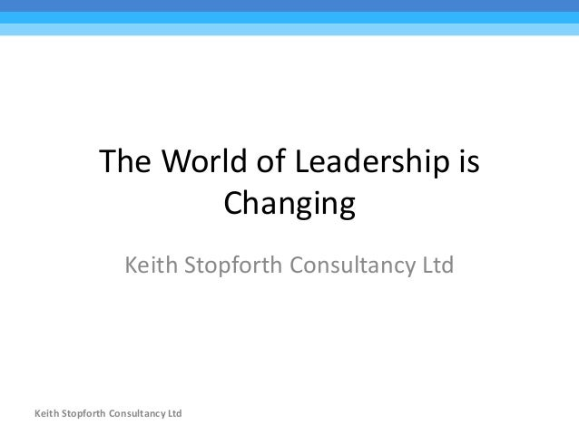 The World of Leadership is Changing Keith Stopforth Consultancy Ltd Keith Stopforth Consultancy Ltd