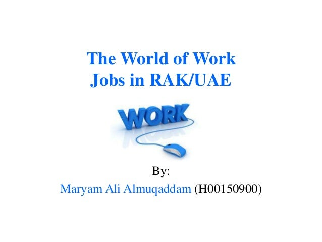 The World of Work    Jobs in RAK/UAE               By:Maryam Ali Almuqaddam (H00150900)