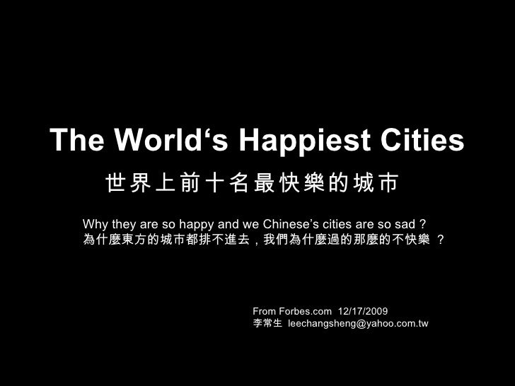 The World's Happiest Cities 世界上前十名最快樂的城市   From Forbes.com  12/17/2009 李常生  [email_address] Why they are so happy and we C...