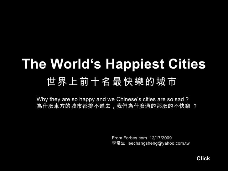 The World's Happiest Cities     世界上前十名最快樂的城市  Why they are so happy and we Chinese's cities are so sad ?  為什麼東方的城市都排不進去,我們...
