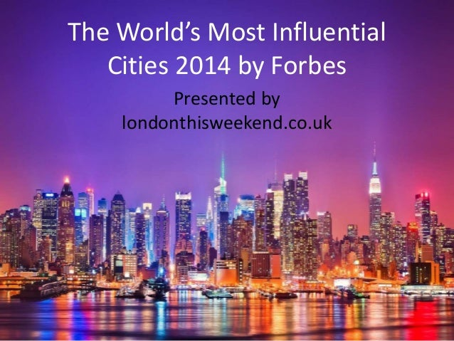 The World's Most Influential  Cities 2014 by Forbes  Presented by  londonthisweekend.co.uk