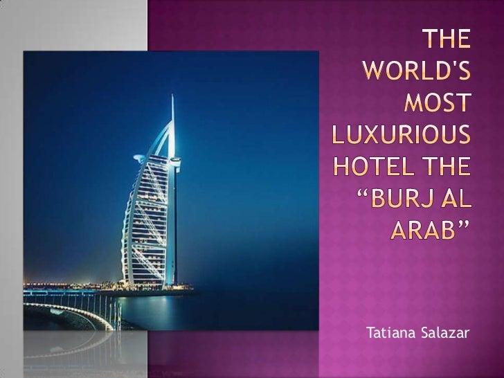 "The world's most luxurious hotel the""Burjal Arab"" <br />Tatiana Salazar  <br />"