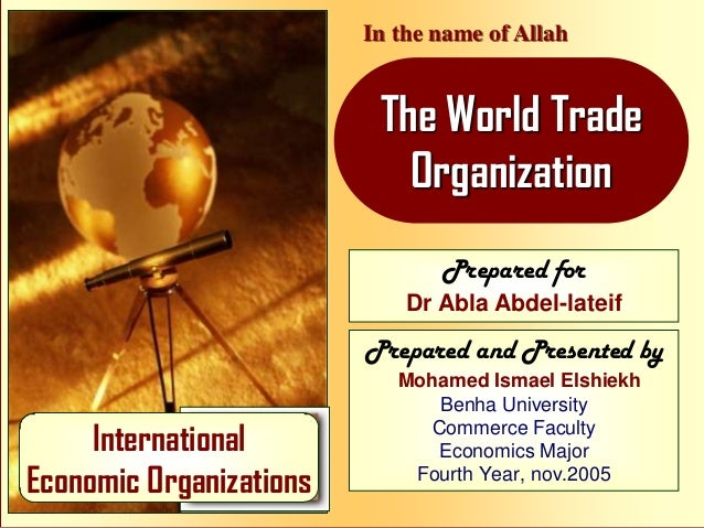 In the name of Allah  The World Trade Organization Prepared for Dr Abla Abdel-lateif  Prepared and Presented by  Internati...
