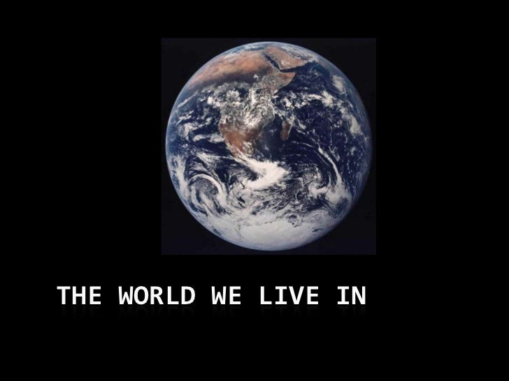 THE WORLD WE LIVE IN