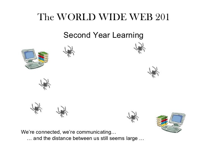 The WORLD WIDE WEB 201 We're connected, we're communicating…  …  and the distance between us still seems large … Second Ye...
