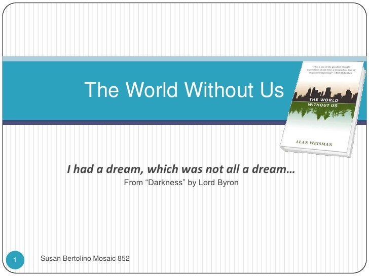 """The World Without Us           I had a dream, which was not all a dream…                            From """"Darkness"""" by Lor..."""