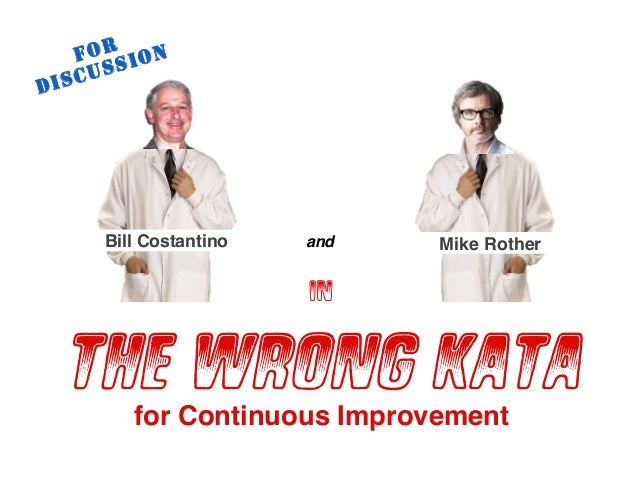© Mike Rother & Bill Costantino TOYOTA KATA 1 in THE WRONG KATA Mike RotherandBill Costantino FOR DISCUSSION for Continuou...